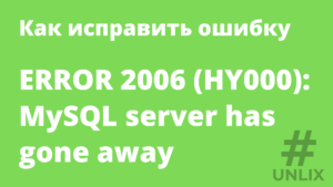 Как исправить ошибку ERROR 2006 (HY000): MySQL server has gone away